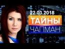 Тайны Чапман 22.03.2018 Оранжевое чудо