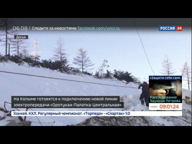 Новости на «Россия 24» • Сезон • На Колыме готовятся к подключению новой линии электропередачи Оротукан-Палатка-Центральная