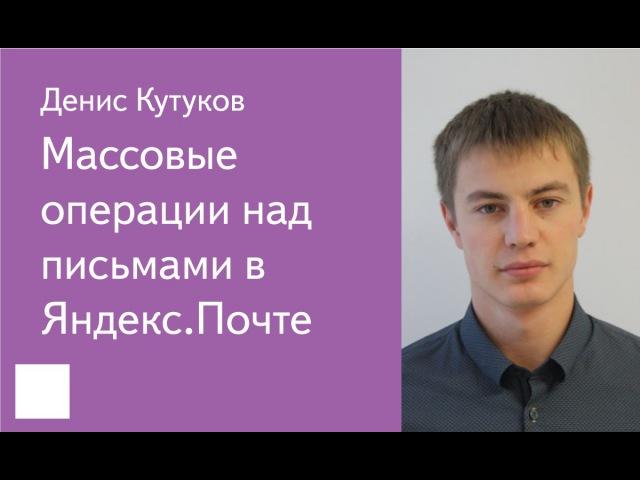 020. Массовые операции над письмами в Яндекс.Почте - Денис Кутуков