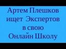 Артем Плешков ищет Экспертов в свою Онлайн Школу Зарабатывать в интернет обуч