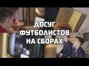 FIFA18, рассказы Чехова и ...биология. Досуг футболистов на сборах