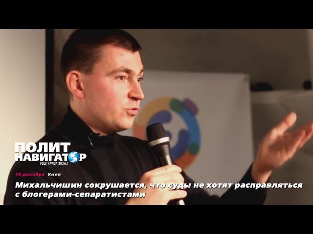 Михальчишин сокрушается, что суды не хотят расправляться с блогерами-сепаратис ...