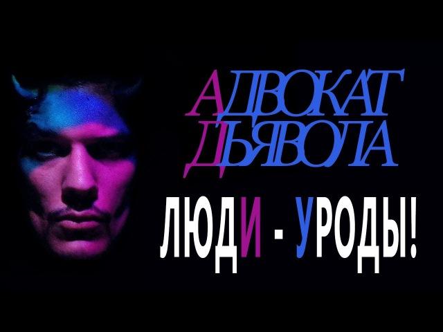АДВОКАТ ДЬЯВОЛА - 15 - ЛЮДИ - УРОДЫ!