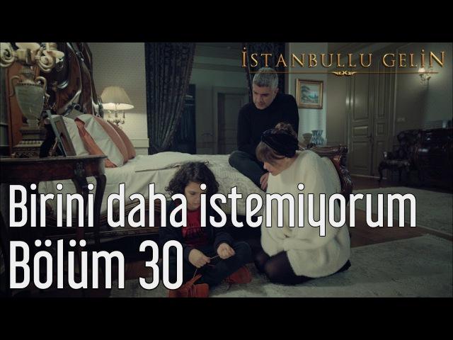 İstanbullu Gelin 30. Bölüm - Birini Daha İstemiyorum