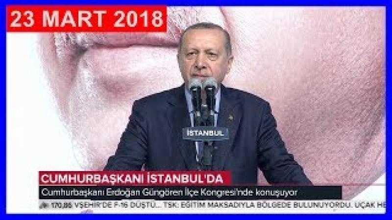 Cumhurbaşkanı Erdoğan'ın AK Parti Güngören İlçe Kongresi Konuşması 23.3.2018