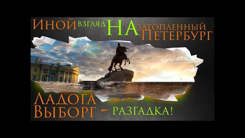 Ладога, Выборг - Разгадка. Иной взгляд на затопленный Петербург. AISPIK aispik айспик