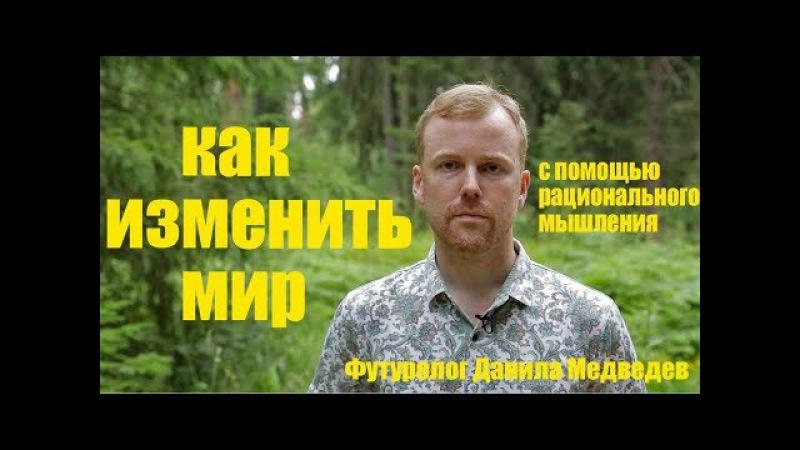 Как изменить мир с помощью рационального мышления. Данила Медведев.
