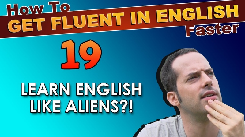 19 - Do YOU learn English like ALIENS?! - How To Get Fluent In English Faster