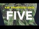 Как я выпускал диск Five