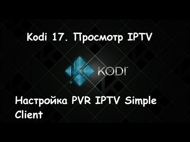 Kodi 17. Просмотр IPTV. Настройка PVR IPTV Simple Client.