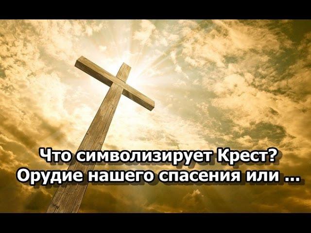 Что символизирует Крест. Орудие нашего спасения или ...