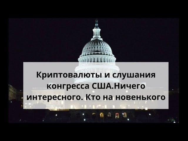 Криптовалюты и слушания конгресса США. Ничего интересного. Кто на новенького