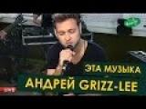 Андрей Grizz-Lee - Эта Музыка (LIVE Весна FM)