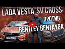 Lada Vesta SW Cross VS Bentley Bentayga Лада Веста СВ Кросс VS Бентли Бентьяга