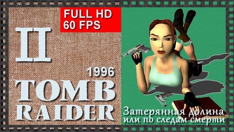 [Classic, 60FPS] Прохождение Tomb Raider (1996) - Часть 2: ЗАТЕРЯННАЯ ДОЛИНА, ИЛИ ПО СЛЕДАМ СМЕРТИ