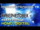 Киберчеловек. Новая порода Homo Digital (Познавательное ТВ, Елена Гоголь)