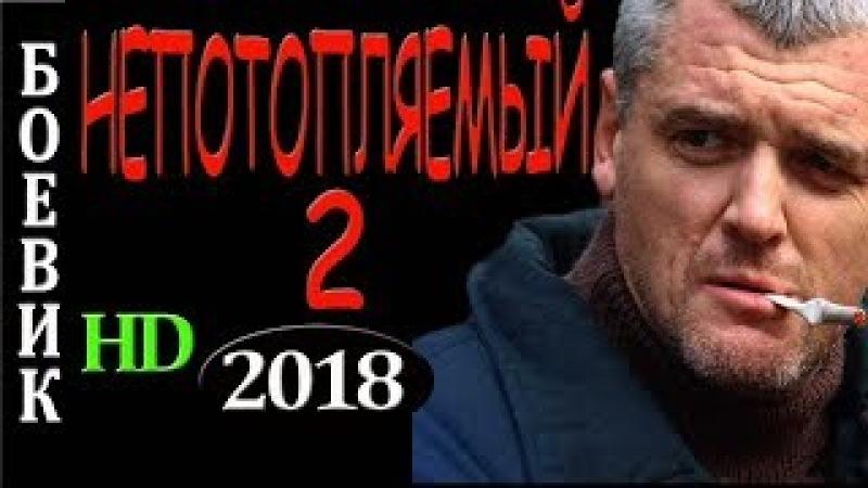 ФИЛЬМ СТОИТ ВАШЕГО ВРЕМЕНИ! Непотопляемый 2 БОЕВИК 2018 НОВИНКИ 2018