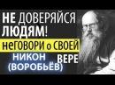 Не Доверяйся людям Не говори о Своей Вере Никон Воробьев