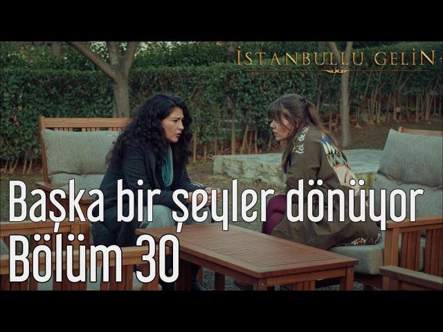İstanbullu Gelin 30. Bölüm - Başka Bir Şeyler Dönüyor