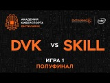Академия Киберспорта Ситилинк. Полуфинал - Skill vs DVK,  game 1