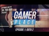 Gamer Place — эпизод 1. Dota 2
