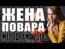 ПРЕМЬЕРА 2018 ВЖАРИЛА МОЛОДЫХ / ЖЕНА ПОВАРА / Русские мелодрамы 2018 новинки, фильмы 2018 HD