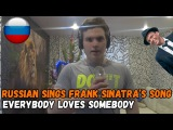 Russian sings Frank Sinatra's song Everybody loves somebody Русский поёт песню Фрэнка Синатры