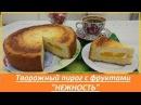 Творожный пирог с фруктами Нежность
