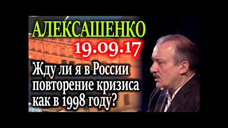 АЛЕКСАШЕНКО. Будет ли в России повторение банковского кризиса 98 года? 19.09.17