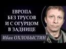Иван ОХЛОБЫСТИН EBPOПА БЕЗ TPУCOB И С ОГУРЦОМ В 3AДHИЦE.
