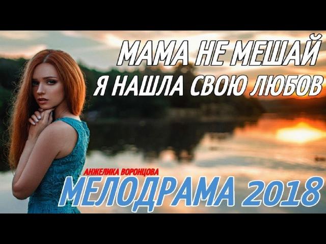 НОВЯК 2018 МАМА НЕ МЕШАЙ Я НАШЛА СВОЮ ЛЮБОВЬ Русские мелодрамы 2018 новинки сериалы 2018