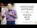 Александр Мунтеану | Похоть, бесы, грех | 04.02.18