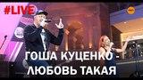 Гоша Куценко - Любовь такая #LIVE