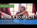 ЛУЧШАЯ ПРЕМЬЕРА 2018 НОВИНКА - Жена в возрасте / Русские мелодрамы 2018 новинки, фильмы 2018 HD