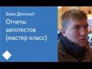 010. Отчеты автотестов (мастер класс) – Баев Дмитрий