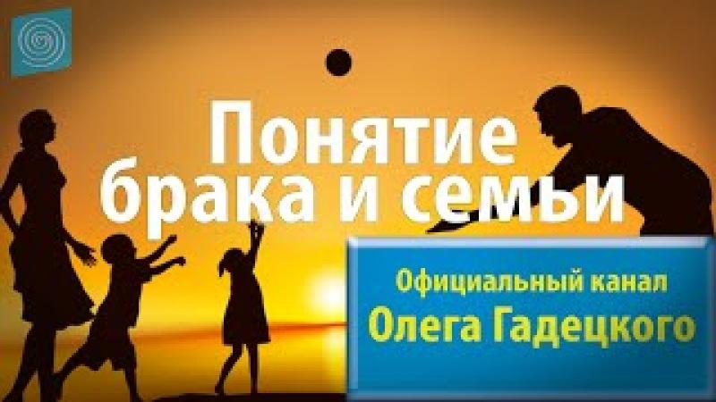 Олег Гадецкий Понятие брака и семьи