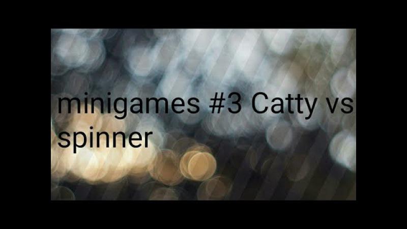 Minigames 3 Catty vs Spinner ^-^