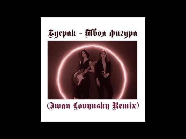Буерак - Твоя фигура (Iwan Lovynsky Remix)