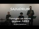 SAXoDRUM - Комбат От Волги до Енисея Прорвемся Солдат Главное, что ты есть у меня Атас! ЛЮБЭ Covers