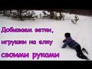 Делаем игрушки на елку. Сбор веток в лесу. (12.17г.) Семья Бровченко.