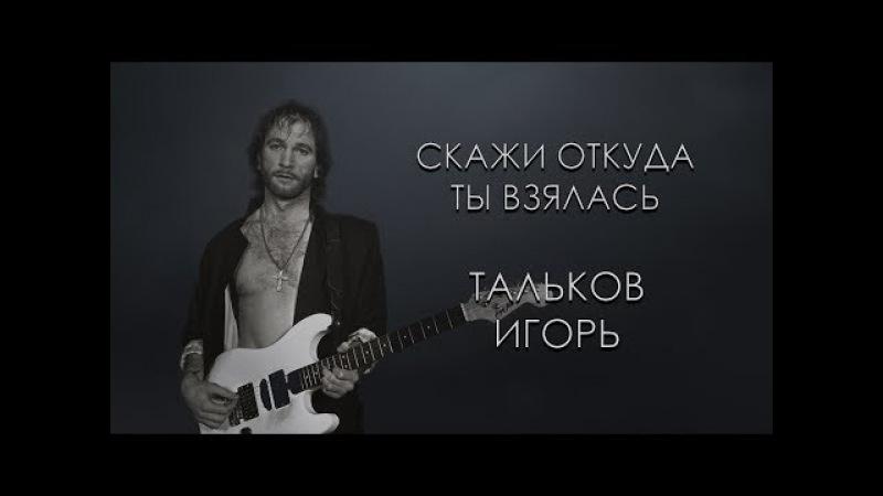 Тальков Игорь - Скажи откуда ты взялась (караоке онлайн)