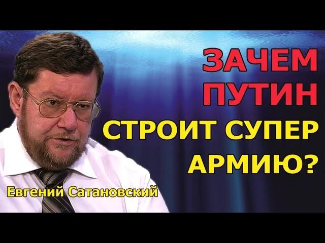 Евгений Сатановский : зачем Путин отстраивает супер армию