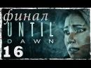 [PS4] Until Dawn 16: ФИНАЛ.