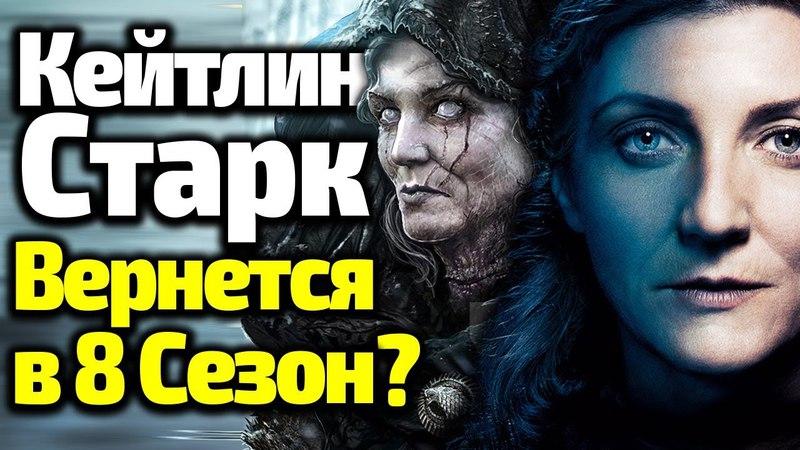 КЕЙТИЛИН СТАРК ВОЗВРАЩАЕТСЯ В 8 Сезон Игры Престолов? ТЕМНЫЕ ТАЙНЫ БЕССЕРДЕЧНОЙ