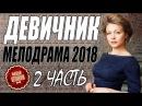 ДЕВИЧНИК (2018) 2 ЧАСТЬ. ПОЛНЫЙ ФИЛЬМ. РУССКИЕ МЕЛОДРАМЫ 2018 НОВИНКИ