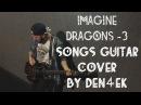 IMAGINE DRAGONS - 3 songs Guitar Cover by Den4ek