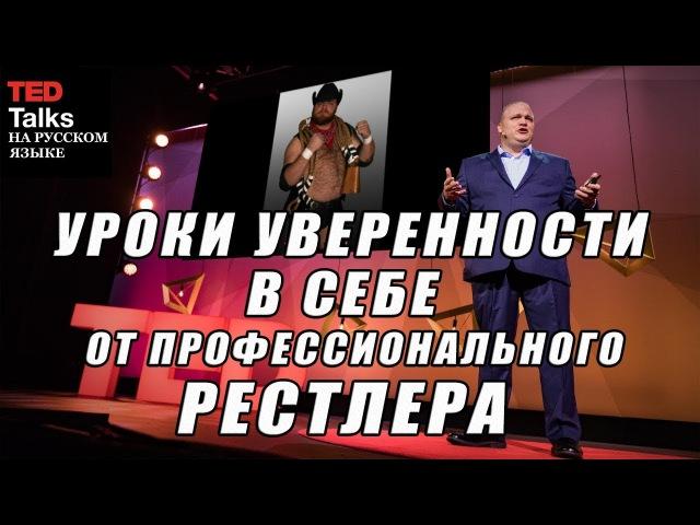 TED на русском - УРОКИ УВЕРЕННОСТИ В СЕБЕ ОТ ПРОФЕССИОНАЛЬНОГО РЕСТЛЕРА - Майк Кинней