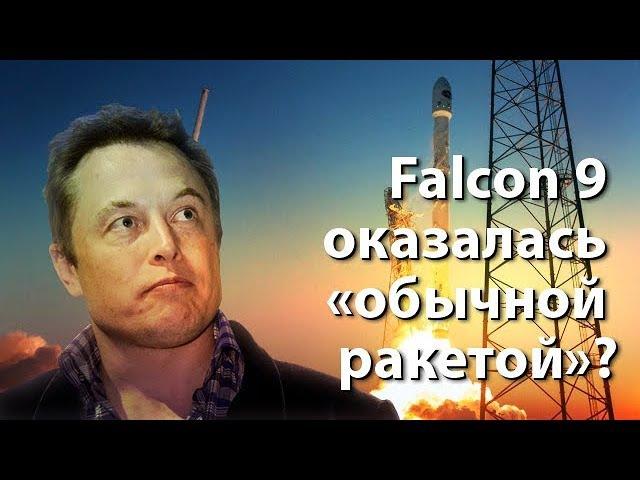 Илон Маск оплошал Falcon 9 оказалась обычной ракетой
