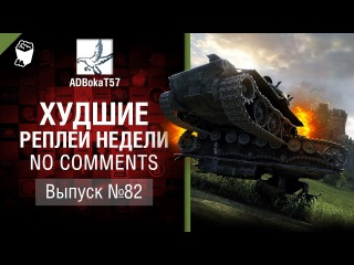 Худшие Реплеи Недели - No Comments №82 - от ADBokaT57 [World of Tanks]