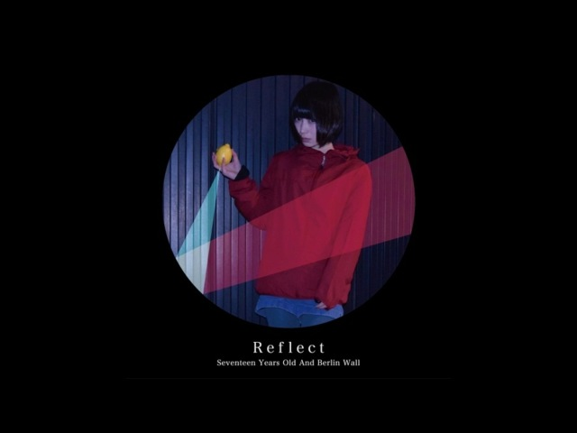 17歳とベルリンの壁 / Seventeen Years Old And Berlin Wall - Reflect [Full Album HD] 2017